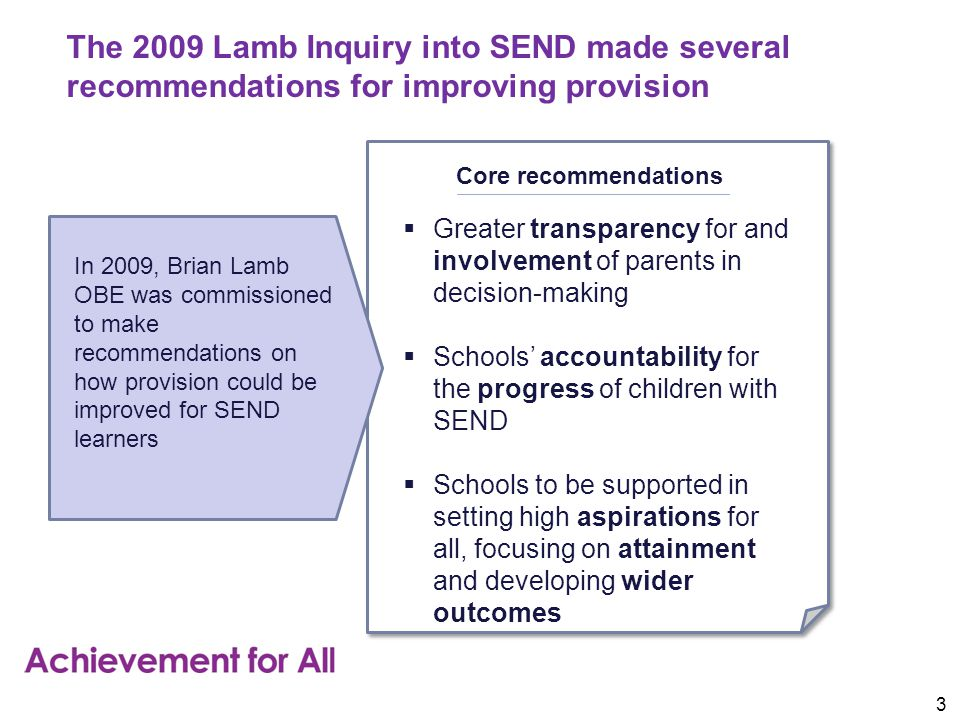 The 2009 Lamb Inquiry into SEND made several recommendations for improving provision In 2009, Brian Lamb OBE was commissioned to make recommendations on how provision could be improved for SEND learners Core recommendations  Greater transparency for and involvement of parents in decision-making  Schools' accountability for the progress of children with SEND  Schools to be supported in setting high aspirations for all, focusing on attainment and developing wider outcomes 3