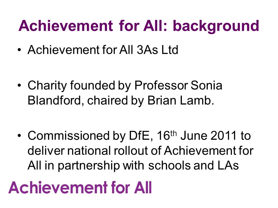 Achievement for All: background Achievement for All 3As Ltd Charity founded by Professor Sonia Blandford, chaired by Brian Lamb.