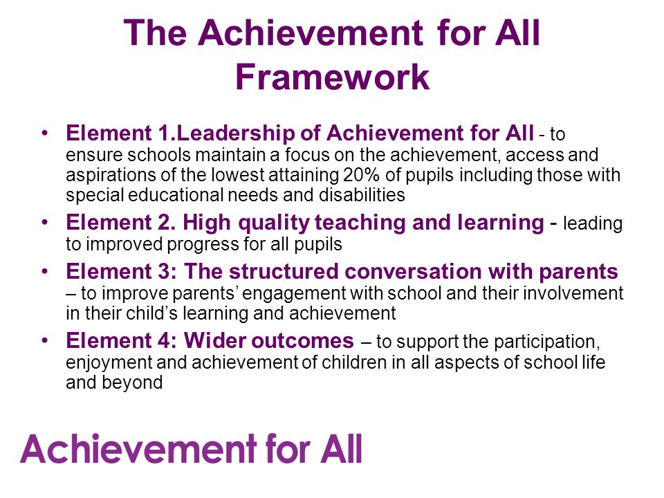 The Achievement for All Framework Element 1.Leadership of Achievement for All - to ensure schools maintain a focus on the achievement, access and aspirations of the lowest attaining 20% of pupils including those with special educational needs and disabilities Element 2.