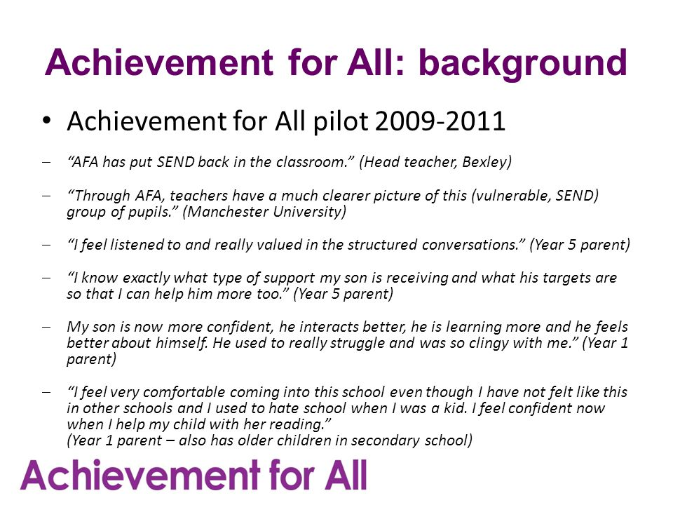 Achievement for All: background Achievement for All pilot 2009-2011  AFA has put SEND back in the classroom. (Head teacher, Bexley)  Through AFA, teachers have a much clearer picture of this (vulnerable, SEND) group of pupils. (Manchester University)  I feel listened to and really valued in the structured conversations. (Year 5 parent)  I know exactly what type of support my son is receiving and what his targets are so that I can help him more too. (Year 5 parent)  My son is now more confident, he interacts better, he is learning more and he feels better about himself.