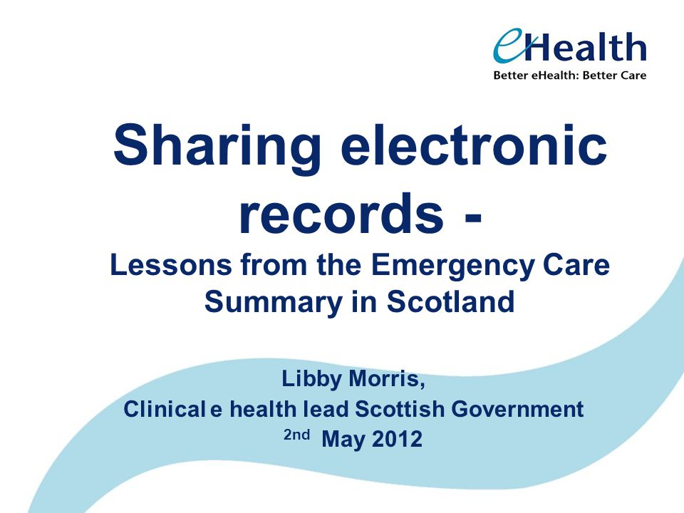 Sharing electronic records - Lessons from the Emergency Care Summary in Scotland Libby Morris, Clinical e health lead Scottish Government 2nd May 2012