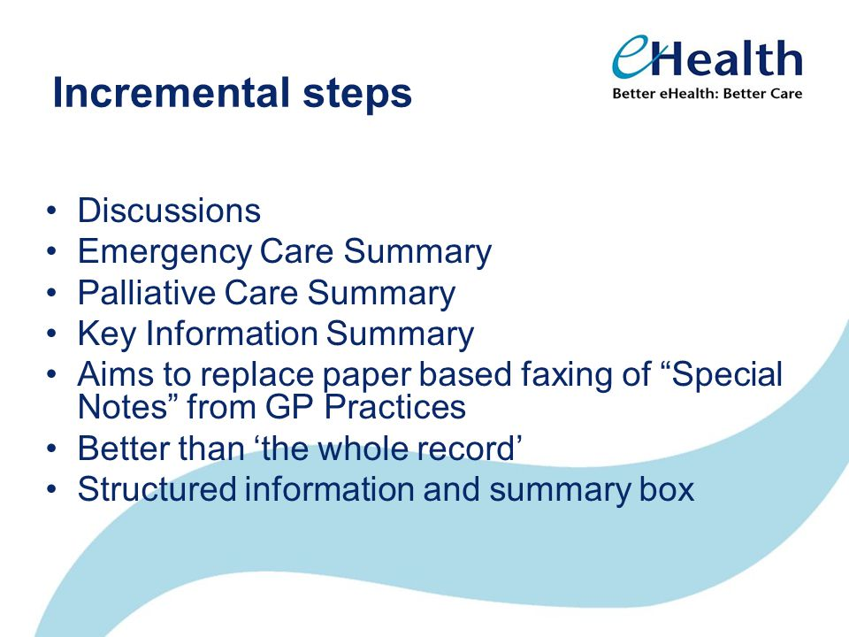 Incremental steps Discussions Emergency Care Summary Palliative Care Summary Key Information Summary Aims to replace paper based faxing of Special Notes from GP Practices Better than 'the whole record' Structured information and summary box