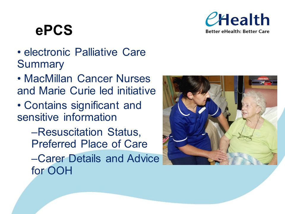 ePCS electronic Palliative Care Summary MacMillan Cancer Nurses and Marie Curie led initiative Contains significant and sensitive information –Resuscitation Status, Preferred Place of Care –Carer Details and Advice for OOH