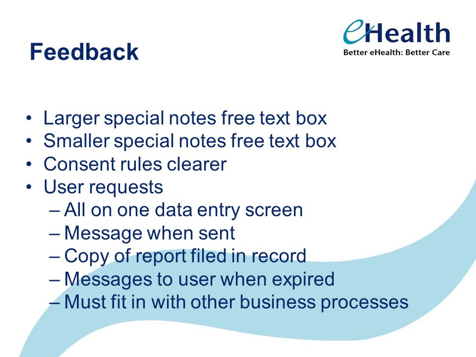 Feedback Larger special notes free text box Smaller special notes free text box Consent rules clearer User requests –All on one data entry screen –Message when sent –Copy of report filed in record –Messages to user when expired –Must fit in with other business processes