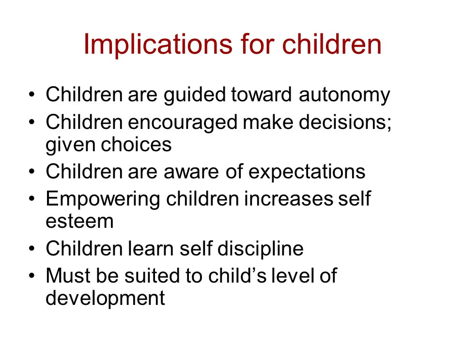 Implications for children Children are guided toward autonomy Children encouraged make decisions; given choices Children are aware of expectations Emp
