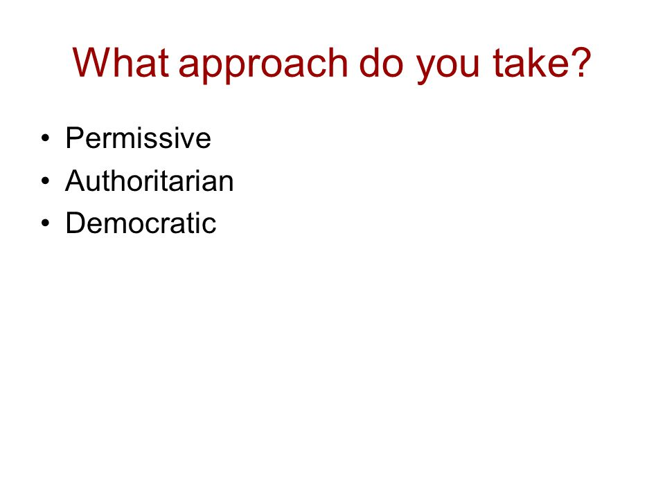 What approach do you take? Permissive Authoritarian Democratic