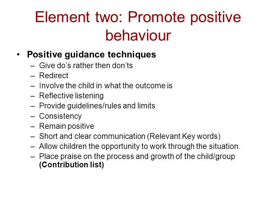 Element two: Promote positive behaviour Positive guidance techniques –Give do's rather then don'ts –Redirect –Involve the child in what the outcome is
