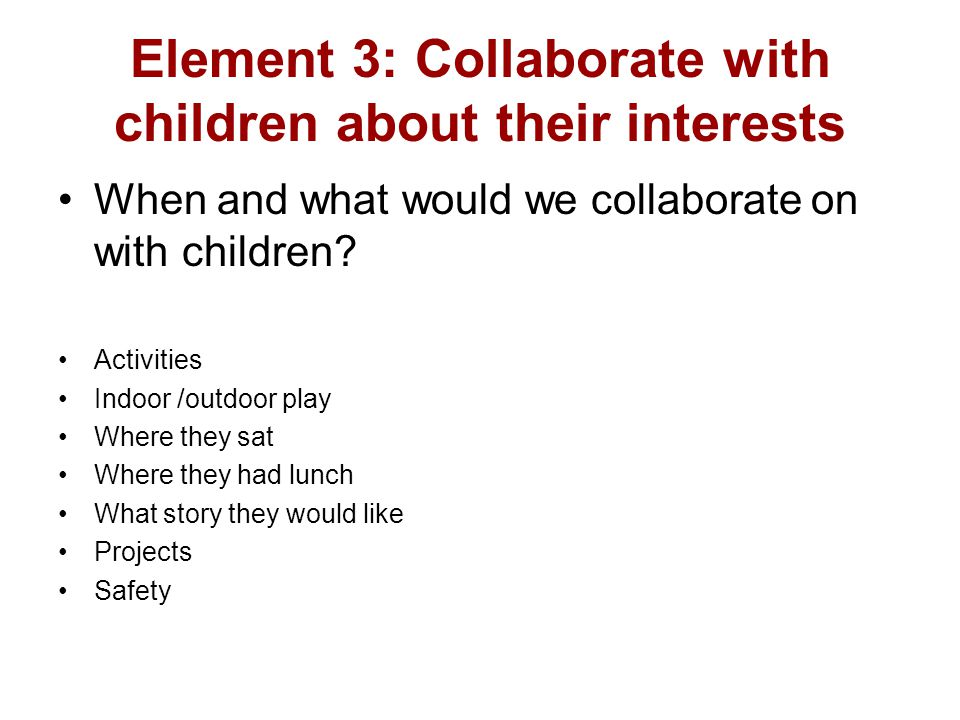 Element 3: Collaborate with children about their interests When and what would we collaborate on with children? Activities Indoor /outdoor play Where