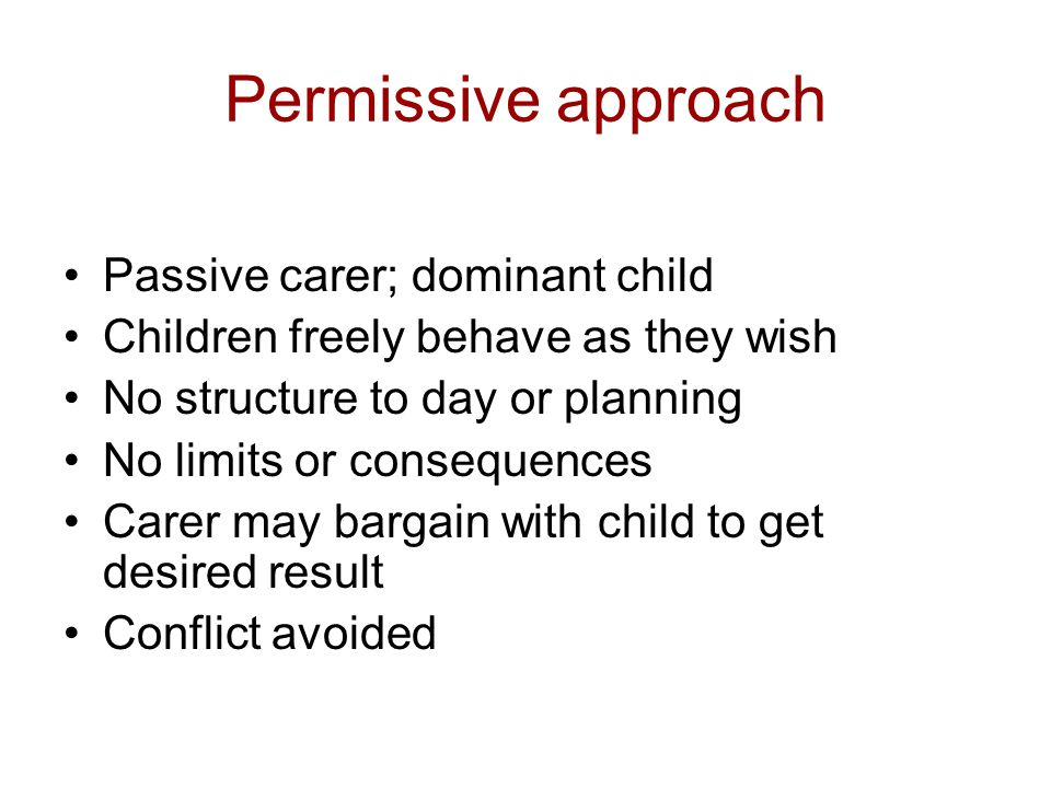 Permissive approach Passive carer; dominant child Children freely behave as they wish No structure to day or planning No limits or consequences Carer