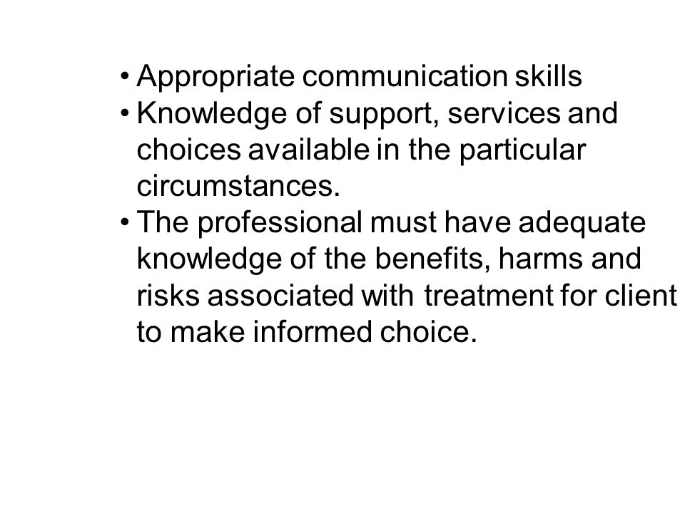 Appropriate communication skills Knowledge of support, services and choices available in the particular circumstances. The professional must have adeq