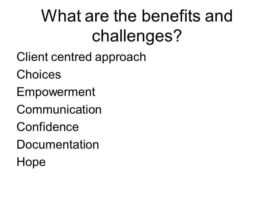 What are the benefits and challenges? Client centred approach Choices Empowerment Communication Confidence Documentation Hope