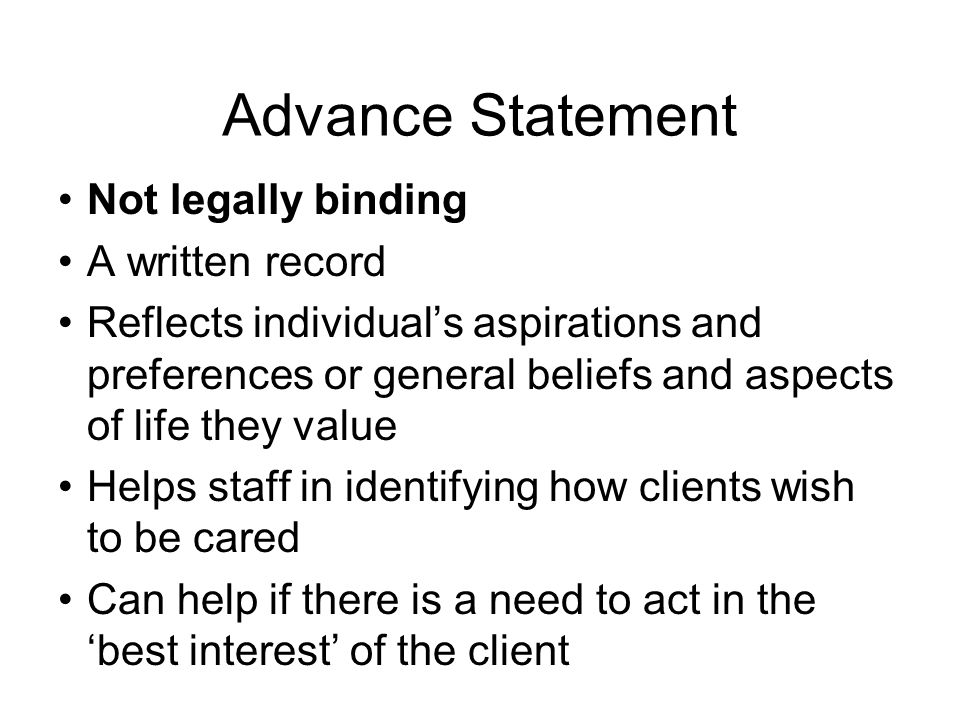 Advance Statement Not legally binding A written record Reflects individual's aspirations and preferences or general beliefs and aspects of life they v
