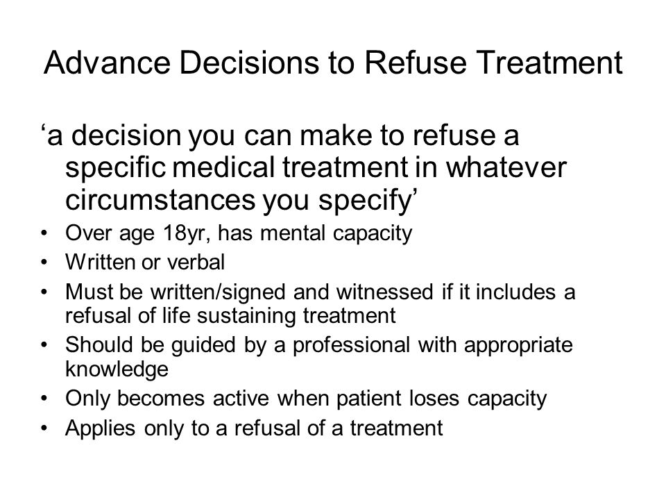 Advance Decisions to Refuse Treatment 'a decision you can make to refuse a specific medical treatment in whatever circumstances you specify' Over age