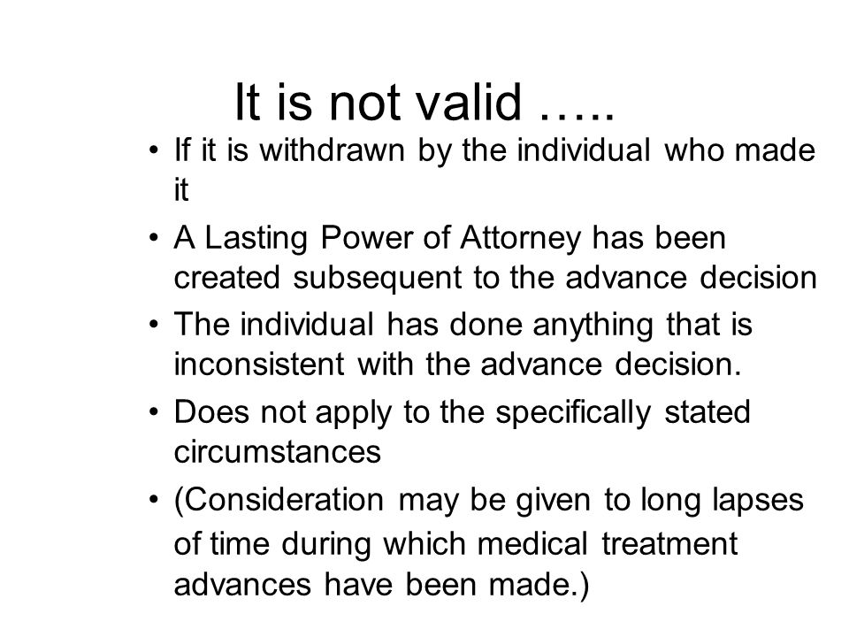 It is not valid ….. If it is withdrawn by the individual who made it A Lasting Power of Attorney has been created subsequent to the advance decision T