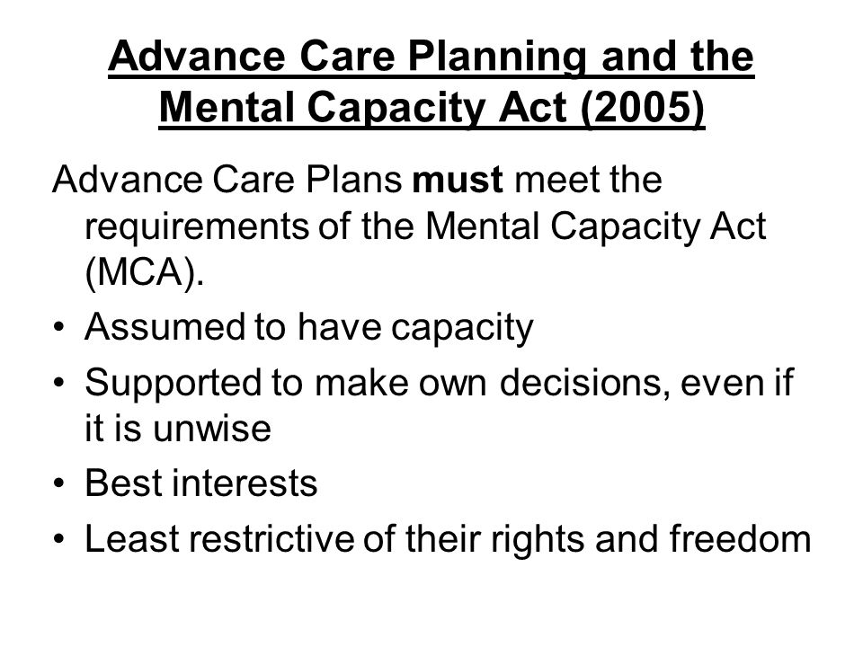 Advance Care Planning and the Mental Capacity Act (2005) Advance Care Plans must meet the requirements of the Mental Capacity Act (MCA). Assumed to ha