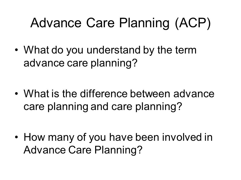 Advance Care Planning (ACP) What do you understand by the term advance care planning? What is the difference between advance care planning and care pl