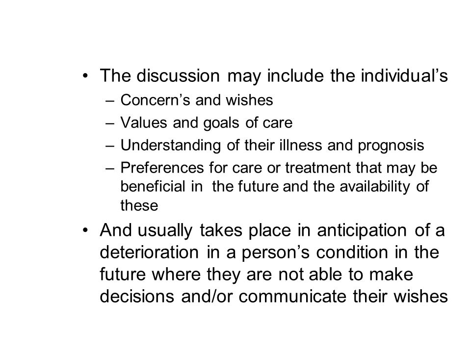 The discussion may include the individual's –Concern's and wishes –Values and goals of care –Understanding of their illness and prognosis –Preferences