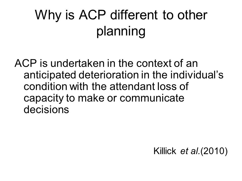 Why is ACP different to other planning ACP is undertaken in the context of an anticipated deterioration in the individual's condition with the attenda