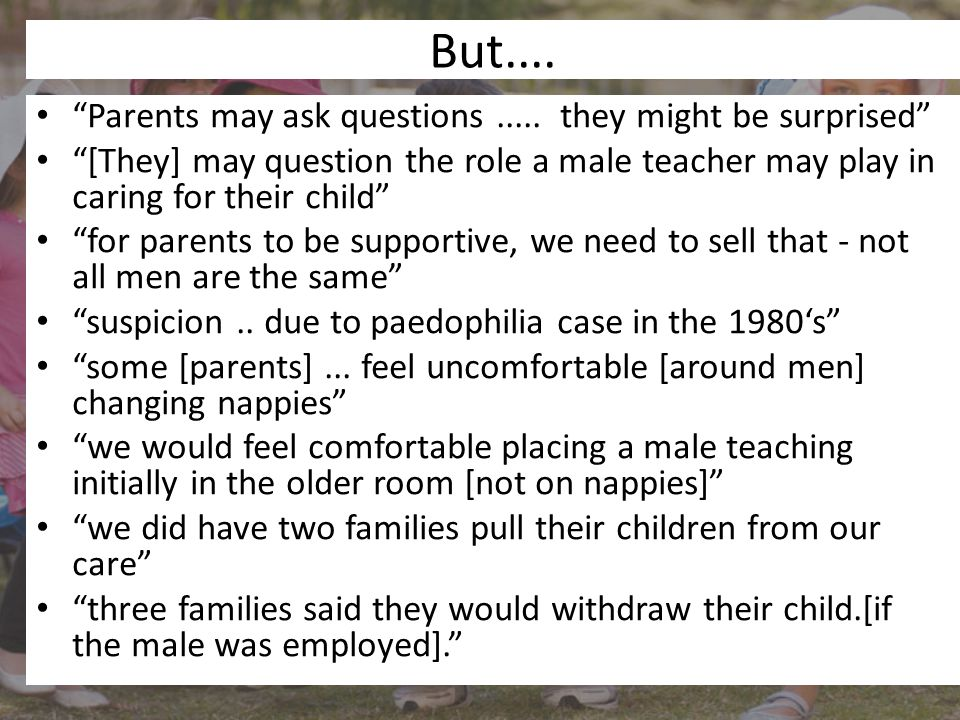 """But.... """"Parents may ask questions..... they might be surprised"""" """"[They] may question the role a male teacher may play in caring for their child"""" """"for"""