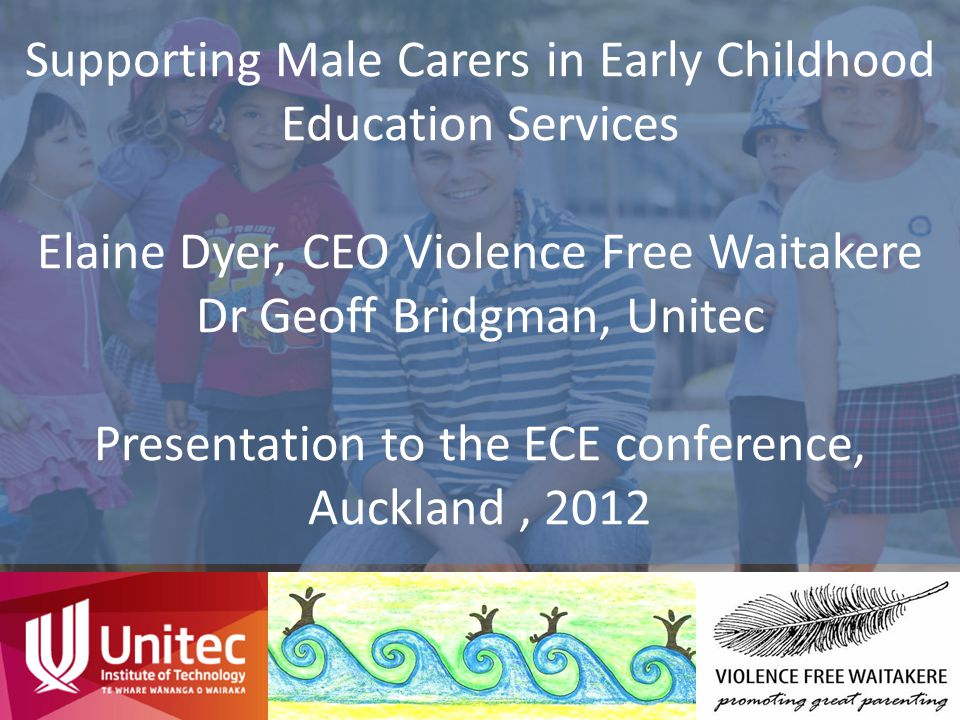 Supporting Male Carers in Early Childhood Education Services Elaine Dyer, CEO Violence Free Waitakere Dr Geoff Bridgman, Unitec Presentation to the EC