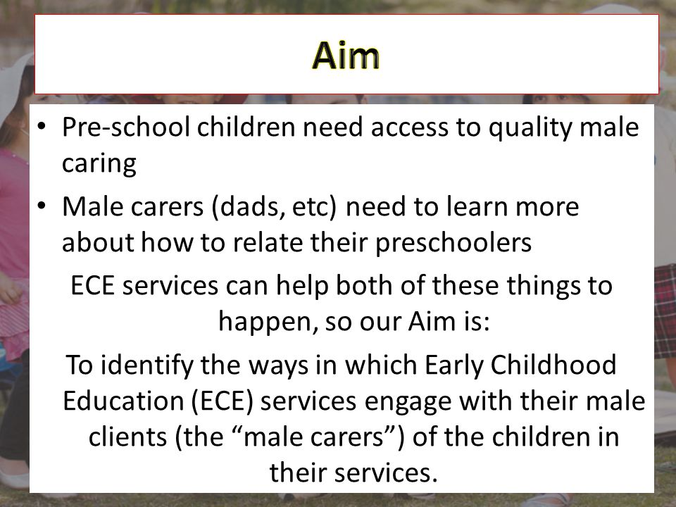 Pre-school children need access to quality male caring Male carers (dads, etc) need to learn more about how to relate their preschoolers ECE services