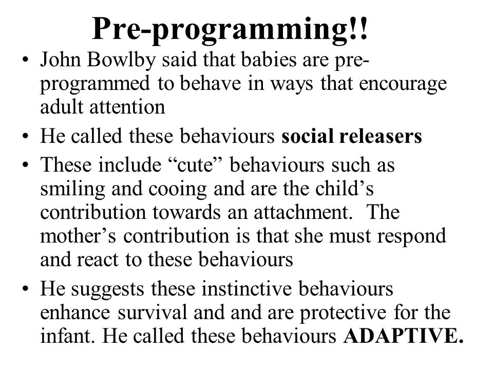 Pre-programming!! John Bowlby said that babies are pre- programmed to behave in ways that encourage adult attention He called these behaviours social