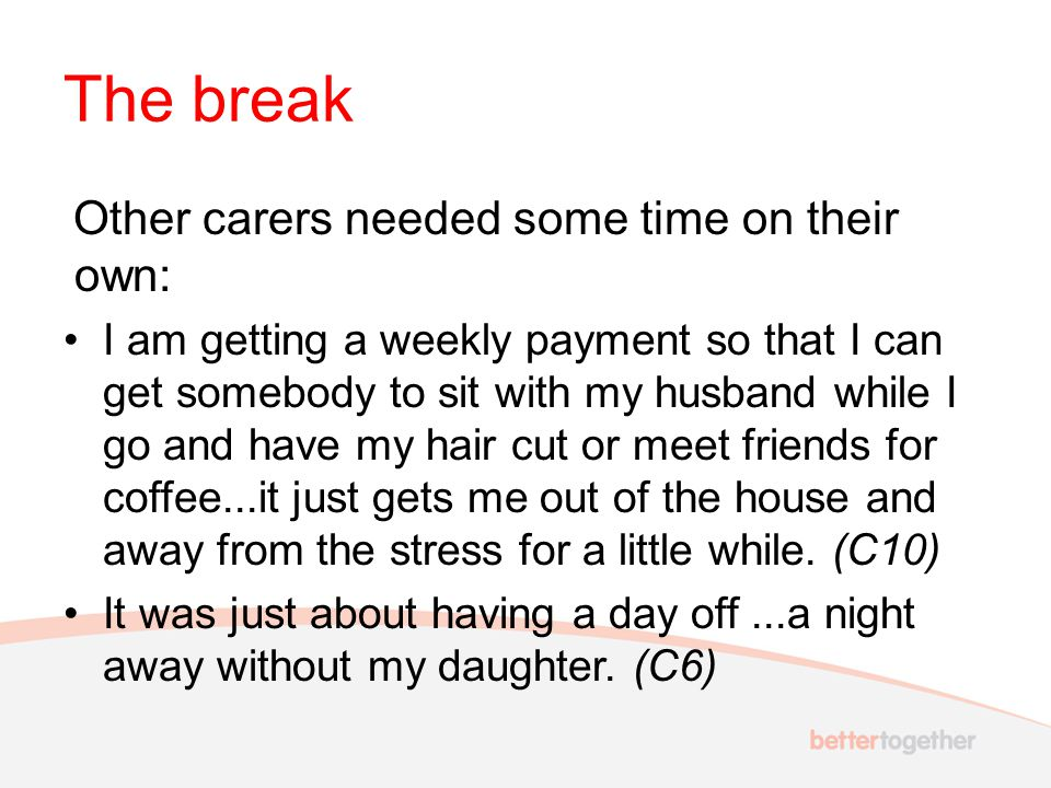 The break Other carers needed some time on their own: I am getting a weekly payment so that I can get somebody to sit with my husband while I go and h