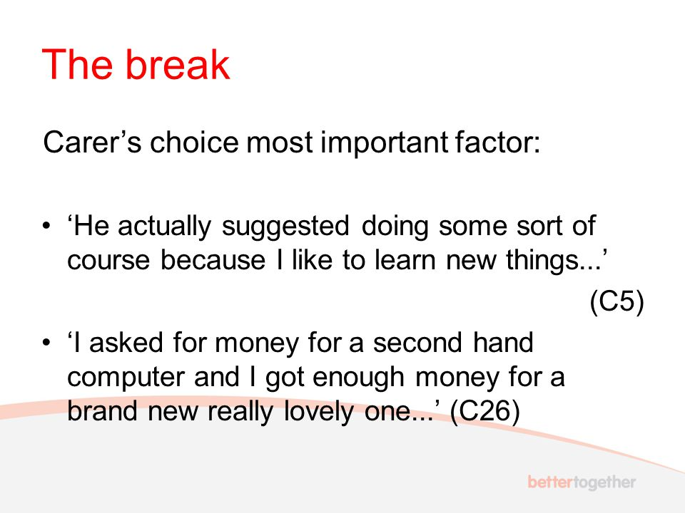 The break Carer's choice most important factor: 'He actually suggested doing some sort of course because I like to learn new things...' (C5) 'I asked