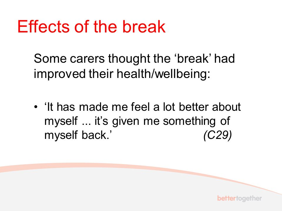 Effects of the break Some carers thought the 'break' had improved their health/wellbeing: 'It has made me feel a lot better about myself... it's given