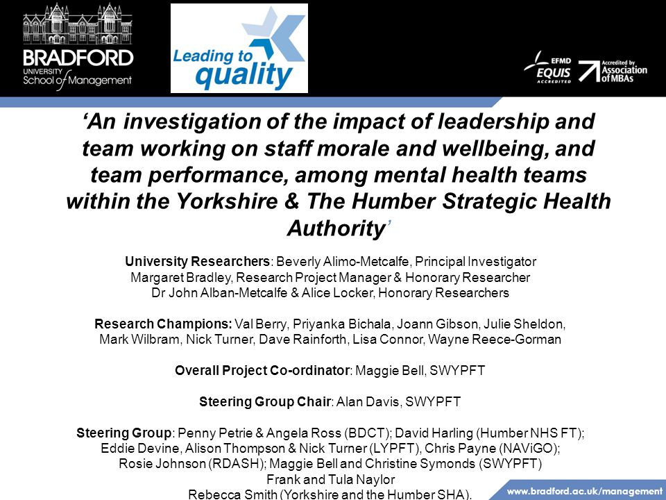 www.bradford.ac.uk/management 'An investigation of the impact of leadership and team working on staff morale and wellbeing, and team performance, among mental health teams within the Yorkshire & The Humber Strategic Health Authority' University Researchers: Beverly Alimo-Metcalfe, Principal Investigator Margaret Bradley, Research Project Manager & Honorary Researcher Dr John Alban-Metcalfe & Alice Locker, Honorary Researchers Research Champions: Val Berry, Priyanka Bichala, Joann Gibson, Julie Sheldon, Mark Wilbram, Nick Turner, Dave Rainforth, Lisa Connor, Wayne Reece-Gorman Overall Project Co-ordinator: Maggie Bell, SWYPFT Steering Group Chair: Alan Davis, SWYPFT Steering Group: Penny Petrie & Angela Ross (BDCT); David Harling (Humber NHS FT); Eddie Devine, Alison Thompson & Nick Turner (LYPFT), Chris Payne (NAViGO); Rosie Johnson (RDASH); Maggie Bell and Christine Symonds (SWYPFT) Frank and Tula Naylor Rebecca Smith (Yorkshire and the Humber SHA).