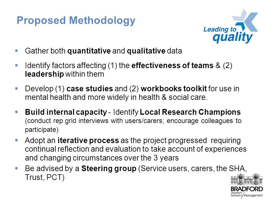 Proposed Methodology  Gather both quantitative and qualitative data  Identify factors affecting (1) the effectiveness of teams & (2) leadership within them  Develop (1) case studies and (2) workbooks toolkit for use in mental health and more widely in health & social care.