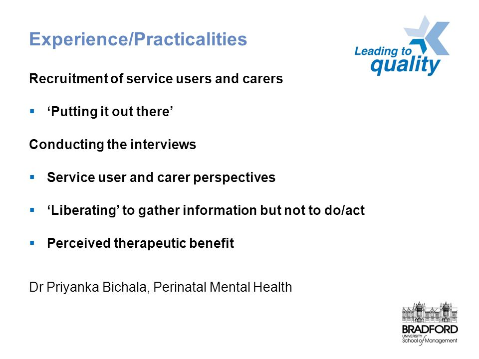 Experience/Practicalities Recruitment of service users and carers  'Putting it out there' Conducting the interviews  Service user and carer perspectives  'Liberating' to gather information but not to do/act  Perceived therapeutic benefit Dr Priyanka Bichala, Perinatal Mental Health