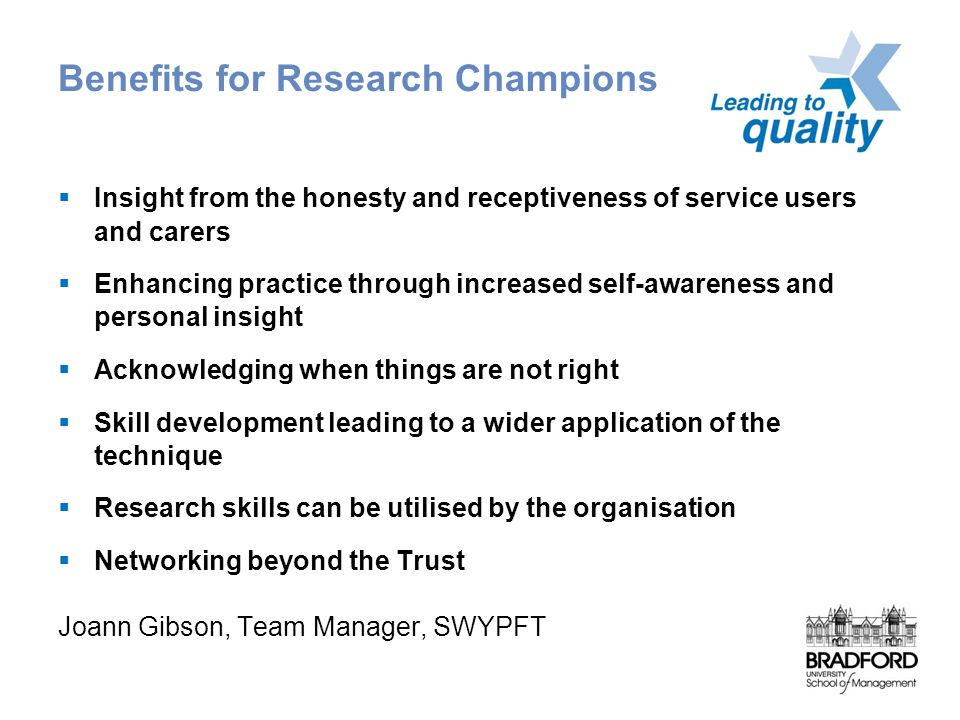 Benefits for Research Champions  Insight from the honesty and receptiveness of service users and carers  Enhancing practice through increased self-awareness and personal insight  Acknowledging when things are not right  Skill development leading to a wider application of the technique  Research skills can be utilised by the organisation  Networking beyond the Trust Joann Gibson, Team Manager, SWYPFT