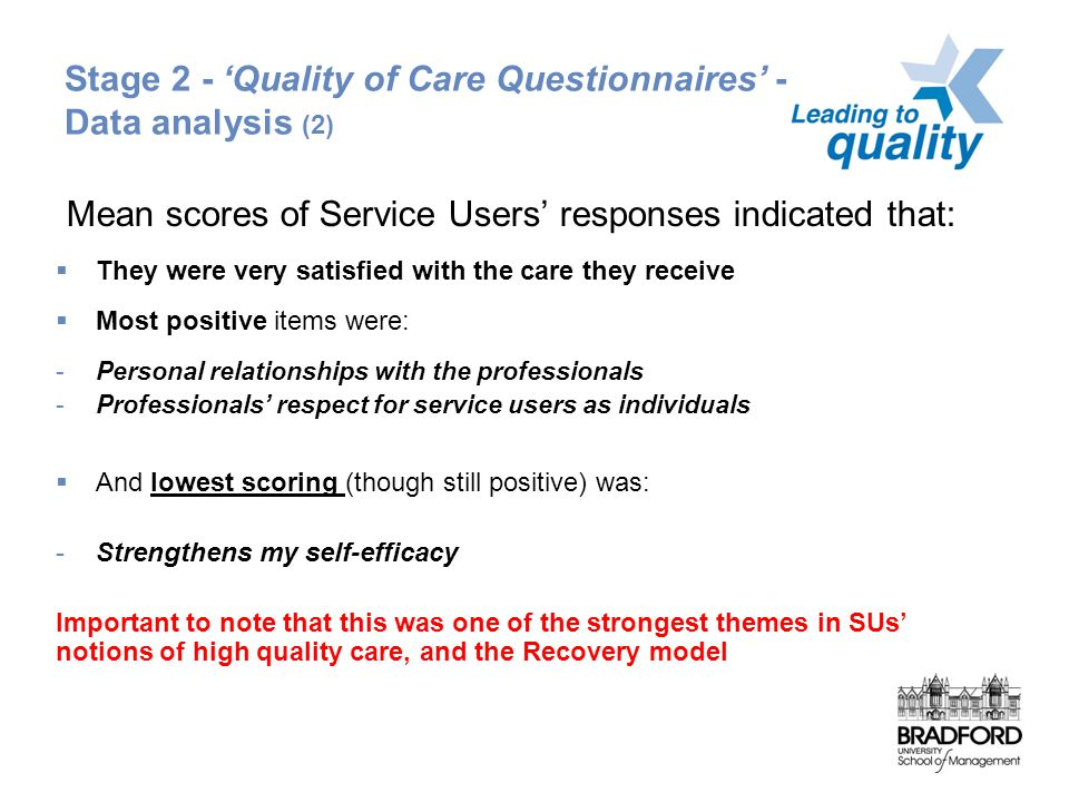 Stage 2 - 'Quality of Care Questionnaires' - Service Data analysis (2) Mean scores of Service Users' responses indicated that:  They were very satisfied with the care they receive  Most positive items were: -Personal relationships with the professionals -Professionals' respect for service users as individuals  And lowest scoring (though still positive) was: -Strengthens my self-efficacy Important to note that this was one of the strongest themes in SUs' notions of high quality care, and the Recovery model