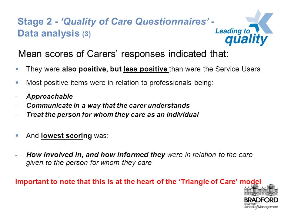 Stage 2 - 'Quality of Care Questionnaires' - Service Data analysis (3) Mean scores of Carers' responses indicated that:  They were also positive, but less positive than were the Service Users  Most positive items were in relation to professionals being: -Approachable -Communicate in a way that the carer understands -Treat the person for whom they care as an individual  And lowest scoring was: -How involved in, and how informed they were in relation to the care given to the person for whom they care Important to note that this is at the heart of the 'Triangle of Care' model