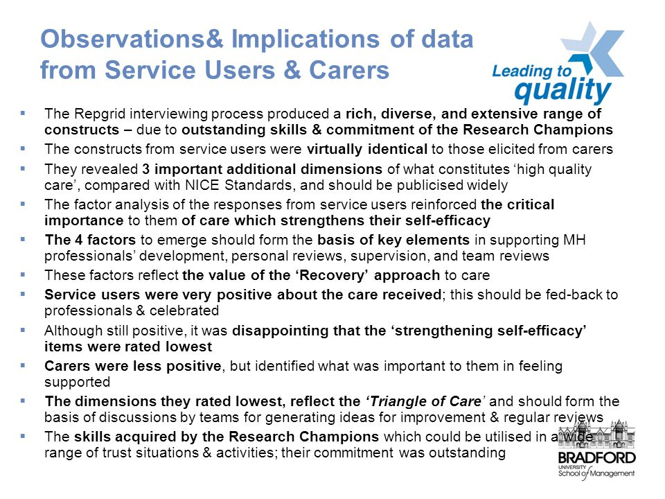 Observations& Implications of data from Service Users & Carers  The Repgrid interviewing process produced a rich, diverse, and extensive range of constructs – due to outstanding skills & commitment of the Research Champions  The constructs from service users were virtually identical to those elicited from carers  They revealed 3 important additional dimensions of what constitutes 'high quality care', compared with NICE Standards, and should be publicised widely  The factor analysis of the responses from service users reinforced the critical importance to them of care which strengthens their self-efficacy  The 4 factors to emerge should form the basis of key elements in supporting MH professionals' development, personal reviews, supervision, and team reviews  These factors reflect the value of the 'Recovery' approach to care  Service users were very positive about the care received; this should be fed-back to professionals & celebrated  Although still positive, it was disappointing that the 'strengthening self-efficacy' items were rated lowest  Carers were less positive, but identified what was important to them in feeling supported  The dimensions they rated lowest, reflect the 'Triangle of Care' and should form the basis of discussions by teams for generating ideas for improvement & regular reviews  The skills acquired by the Research Champions which could be utilised in a wide range of trust situations & activities; their commitment was outstanding