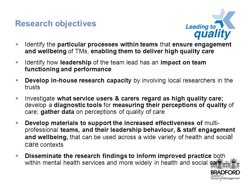 Research objectives  Identify the particular processes within teams that ensure engagement and wellbeing of TMs, enabling them to deliver high quality care  Identify how leadership of the team lead has an impact on team functioning and performance  Develop in-house research capacity by involving local researchers in the trusts  Investigate what service users & carers regard as high quality care; develop a diagnostic tools for measuring their perceptions of quality of care; gather data on perceptions of quality of care  Develop materials to support the increased effectiveness of multi- professional teams, and their leadership behaviour, & staff engagement and wellbeing, that can be used across a wide variety of health and soci al care contexts  Disseminate the research findings to inform improved practice both within mental health services and more widely in health and social care.