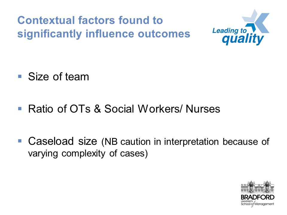 Contextual factors found to significantly influence outcomes  Size of team  Ratio of OTs & Social Workers/ Nurses  Caseload size (NB caution in interpretation because of varying complexity of cases)