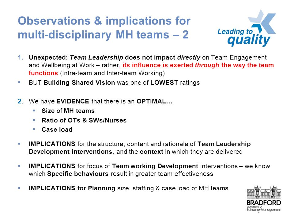 Observations & implications for multi-disciplinary MH teams – 2 1.Unexpected: Team Leadership does not impact directly on Team Engagement and Wellbeing at Work – rather, its influence is exerted through the way the team functions (Intra-team and Inter-team Working)  BUT Building Shared Vision was one of LOWEST ratings 2.