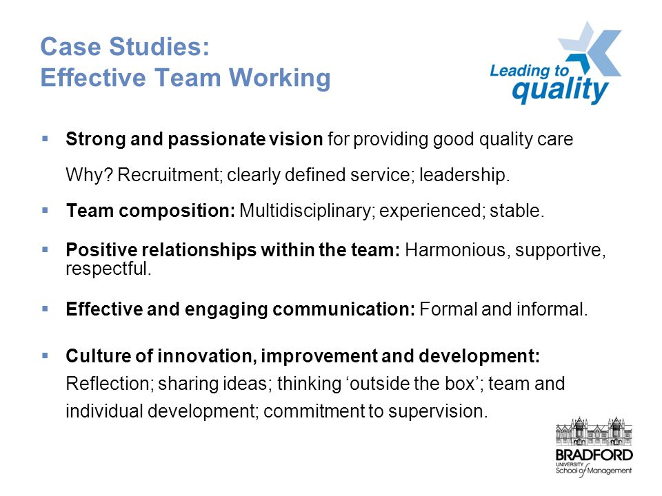 Case Studies: Effective Team Working  Strong and passionate vision for providing good quality care Why.