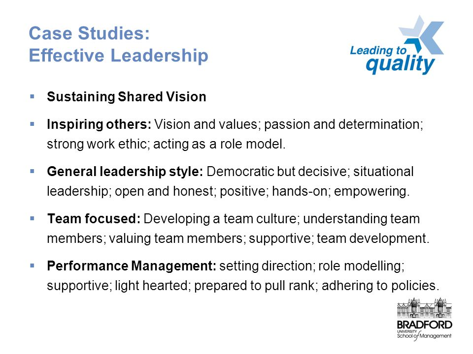 Case Studies: Effective Leadership  Sustaining Shared Vision  Inspiring others: Vision and values; passion and determination; strong work ethic; acting as a role model.
