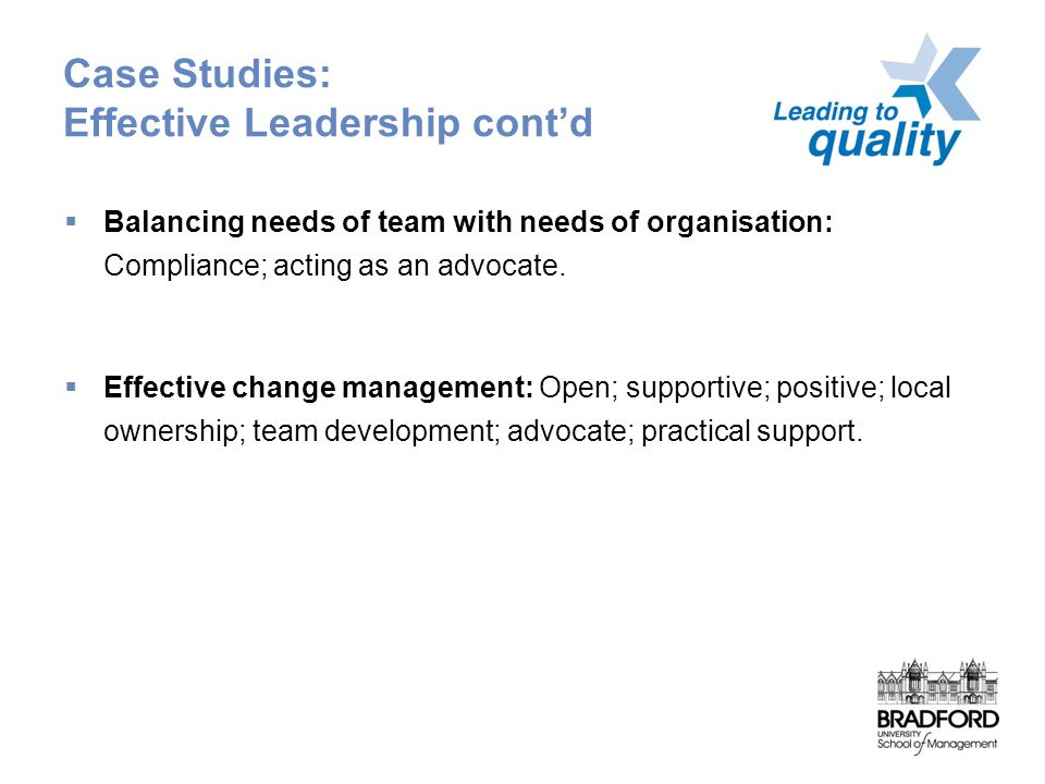 Case Studies: Effective Leadership cont'd  Balancing needs of team with needs of organisation: Compliance; acting as an advocate.