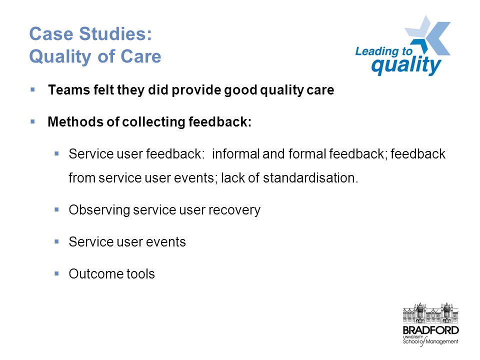 Case Studies: Quality of Care  Teams felt they did provide good quality care  Methods of collecting feedback:  Service user feedback: informal and formal feedback; feedback from service user events; lack of standardisation.