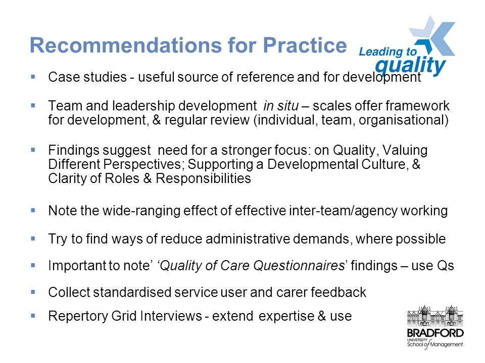 Recommendations for Practice  Case studies - useful source of reference and for development  Team and leadership development in situ – scales offer framework for development, & regular review (individual, team, organisational)  Findings suggest need for a stronger focus: on Quality, Valuing Different Perspectives; Supporting a Developmental Culture, & Clarity of Roles & Responsibilities  Note the wide-ranging effect of effective inter-team/agency working  Try to find ways of reduce administrative demands, where possible  Important to note' 'Quality of Care Questionnaires' findings – use Qs  Collect standardised service user and carer feedback  Repertory Grid Interviews - extend expertise & use