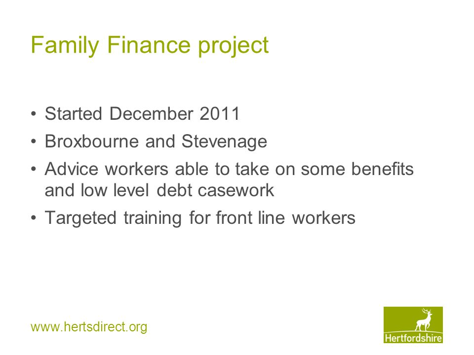 Family Finance project Started December 2011 Broxbourne and Stevenage Advice workers able to take on some benefits and low level debt casework Targete