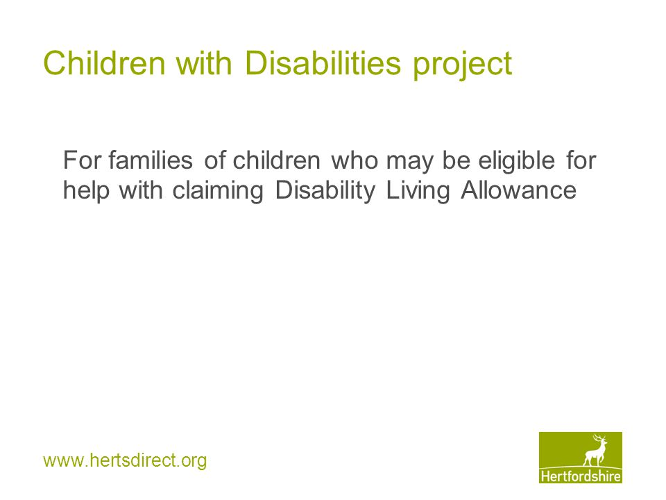 www.hertsdirect.org Children with Disabilities project For families of children who may be eligible for help with claiming Disability Living Allowance