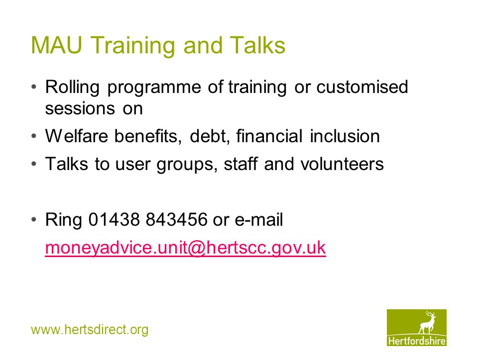 www.hertsdirect.org MAU Training and Talks Rolling programme of training or customised sessions on Welfare benefits, debt, financial inclusion Talks t
