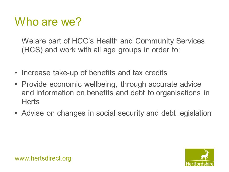 www.hertsdirect.org HCS Project Only available to older and disabled people referred by HCS via ACSIS or Health staff by phone or email Referrals accepted for under 60s receiving: homecare, daycare, enablement or direct payments We offer help with claiming: Disability Living Allowance Carers Allowance and Means-tested benefits –and
