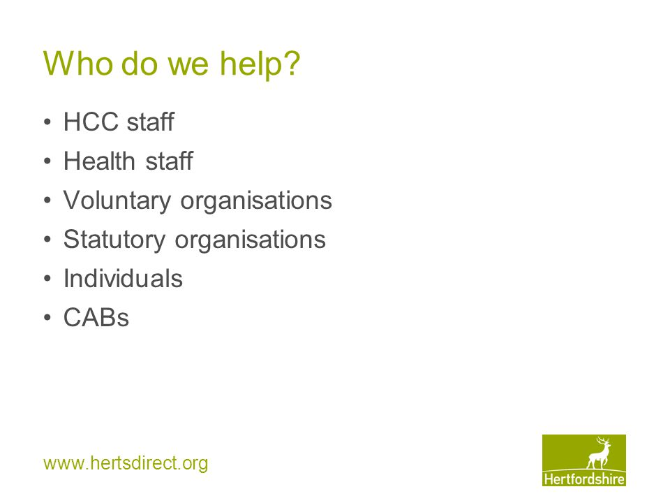 www.hertsdirect.org HCS Project This project cannot help: under 60s who are not getting services; referred to the CAB's Disability Benefits Project for help with DLA over 60s who need help with means tested benefits only; referred to the Pension Service for help with Pension Credit tel: 0800 99 1234 over 60s who need help with DLA or attendance allowance who are not referred by HCS or Health; referred to the CAB's Disability Benefits Project as above