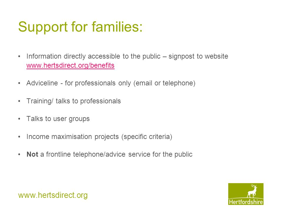 www.hertsdirect.org Support for families: Information directly accessible to the public – signpost to website www.hertsdirect.org/benefits Adviceline